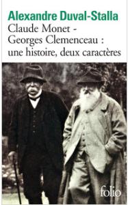 Alexandre Duval Stalla Claude Monet - Georges Clemenceau : une histoire, deux caractères. Biographie croisée Première parution en 2010 Collection Folio (n° 5599), Gallimard Parution : 13-06-2013