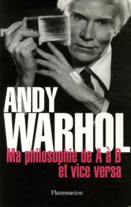 Andy Warhol - Ma philosohie de A à B et vice versa. Editeur Flammarion Traduit de l'américain par Marianne Véron